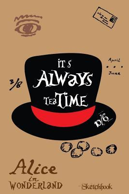 Alice in Wonderland Quotes Sketchbook: Mad Hatter - It's Always Tea Time.: 0.5 MM Dot Grid Sketchbook, Journal, Doodle Diary for Creative Boys, Girls, Students, Teachers, Artists and Writers 108 Pages Size 6