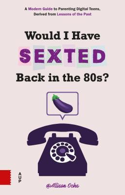 Would I Have Sexted Back in the 80's?: A Guide for Talking to Your Teens about Their Online Lives