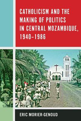Catholicism and the Making of Politics in Central Mozambique, 1940-1986
