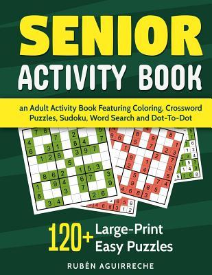 Senior Activity Book: An Adult Activity Book Featuring Coloring, Crossword Puzzles, Sudoku, Word Search and Dot-To-Dot: 120+ Large-Print Easy Puzzles