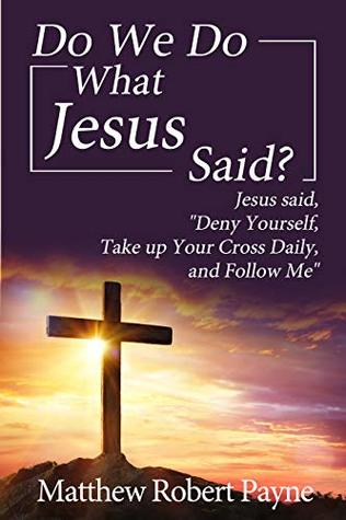 """Do We Do What Jesus Said?: Jesus Said, """"Deny Yourself, Take up Your Cross Daily, and Follow Me"""""""