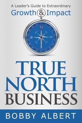 True North Business: A Leader's Guide to Extraordinary Growth and Impact
