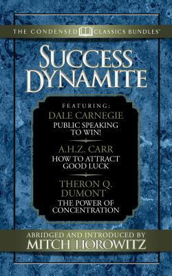 Success Dynamite (Condensed Classics): Featuring Public Speaking to Win!, How to Attract Good Luck, and the Power of Concentration