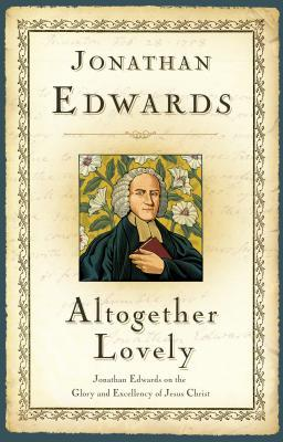 Altogether Lovely: Jonathan Edwards on the Glory and Excellency of Jesus Christ