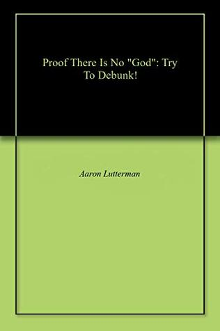 "Proof There Is No ""God"": Try To Debunk!"