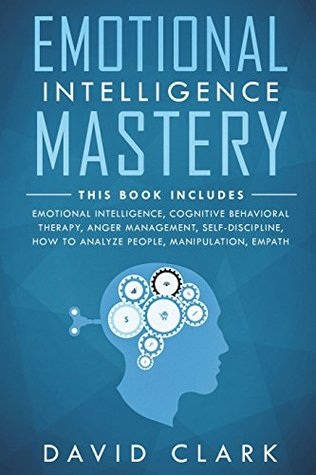 Emotional Intelligence Mastery: 7 Manuscripts - Emotional Intelligence, Cognitive Behavioral Therapy, Anger Management, Self-Discipline, How to ... (Psychotherapy & Psychology) (Volume 1)