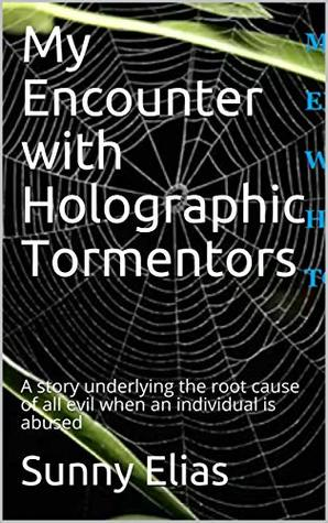My Encounter with Holographic Tormentors: A story underlying the root cause of all evil when an individual is abused