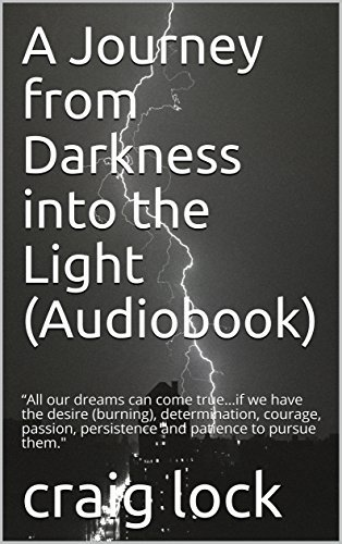 """A Journey from Darkness into the Light (Audiobook): """"All our dreams can come true…if we have the desire (burning), determination, courage, passion, persistence ... the Light and """"Life is God's novel"""" Book 2)"""