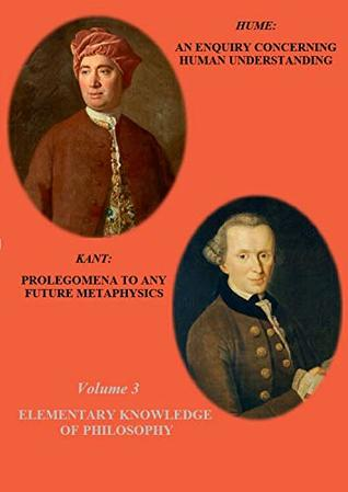 HUME: AN ENQUIRY CONCERNING HUMAN UNDERSTANDING / KANT: PROLEGOMENA TO ANY FUTURE METAPHYSICS (ANNOTATED) (Elementary Knowledge of Philosophy Book 3)