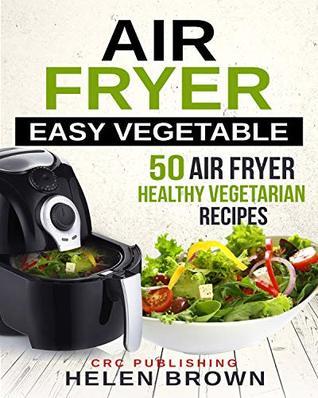 Air fryer easy vegetable: 50 Air Fryer Healthy Vegetarian recipes (Healthy cookbook: AIR FRYER 101 mastering the air fryer cooking style Book 3)