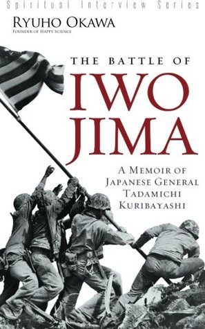 The Battle of Iwo Jima: A Memoir of Japanese General Tadamichi Kuribayashi [Spiritual Interview Series]
