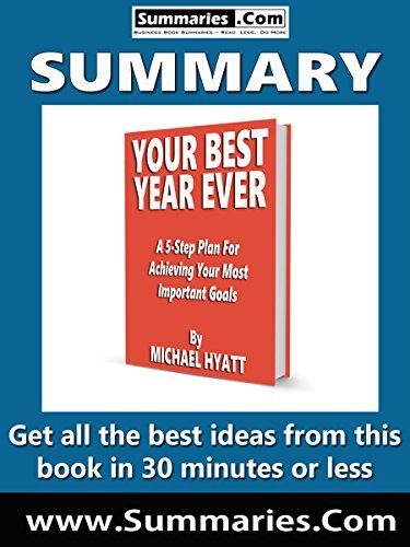 Summary of: YOUR BEST YEAR EVER: A 5-Step Plan for Achieving Your Most Important Goals by Michael Hyatt: Business Book Summaries -- Get all the best ideas from this book in 30 minutes or less.