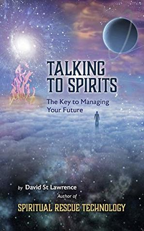 TALKING TO SPIRITS: The Key to Managing Your Future (Spiritual Rescue Technology Series Book 3)