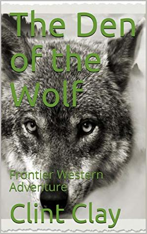 The Den of the Wolf: Frontier Western Adventure from the author of Whiskey, Revenge at the River's Edge, Hang'em High and Brogan the Bounty Hunter