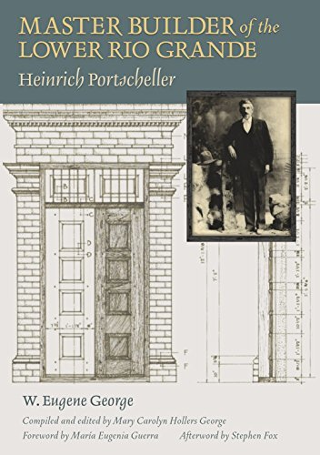 Master Builder of the Lower Rio Grande: Heinrich Portscheller (Sara and John Lindsey Series in the Arts and Humanities Book 17)