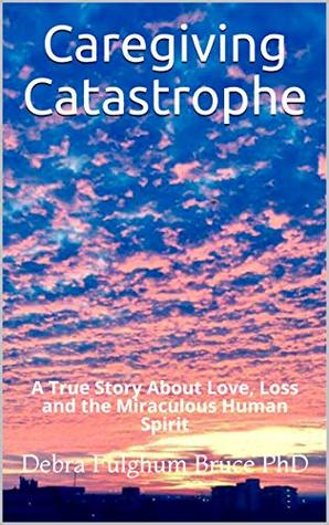 Caregiving Catastrophe: A True Story About Love, Loss and the Miraculous Human Spirit