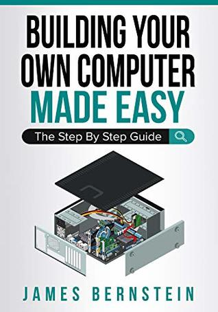 Building Your Own Computer Made Easy: The Step By Step Guide