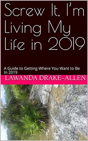 Screw It, I'm Living My Life in 2019: A Guide to Getting Where You Want to Be In 2019