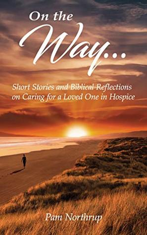 On the Way...: Short Stories and Biblical Reflections on Caring for a Loved One in Hospice