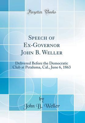 Speech of Ex-Governor John B. Weller: Delivered Before the Democratic Club at Petaluma, Cal., June 6, 1863