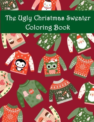 The Ugly Christmas Sweater Coloring Book: An Adult Coloring Book with Fun Relax Calm and Stress Relief.