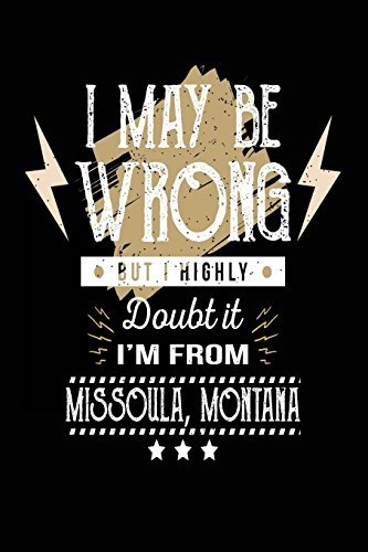 I May Be Wrong But I Highly Doubt It I'm From Missoula, Montana: Lined Travel Notebook Journal