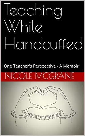 Teaching While Handcuffed: One Teacher's Perspective - A Memoir