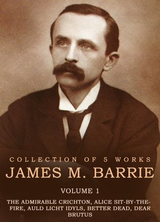 Works of James M. Barrie, Volume 1: The Admirable Crichton, Alice Sit-By-The-Fire, Auld Licht Idyls, Better Dead Dear Brutus