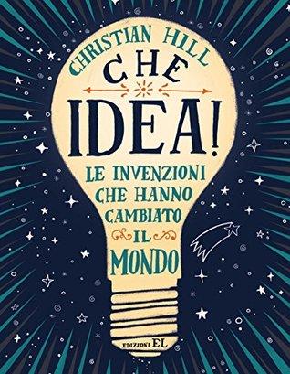 Che idea!: Le invenzioni che hanno cambiato il mondo