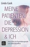 Meine Patienten, die Depression & ich: Vom Leben als Psychotherapeutin und selbst Betroffene