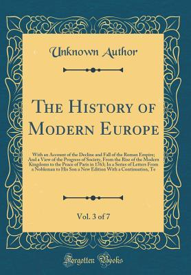 The History of Modern Europe, Vol. 3 of 7: With an Account of the Decline and Fall of the Roman Empire; And a View of the Progress of Society, from the Rise of the Modern Kingdoms to the Peace of Paris in 1763; In a Series of Letters from a Nobleman to Hi