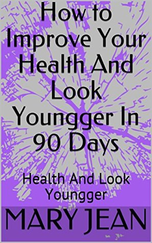 How to Improve Your Health And Look Youngger In 90 Days: Health And Look Youngger