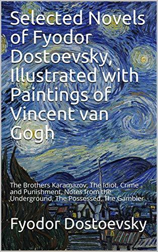 Selected Novels of Fyodor Dostoevsky, Illustrated with Paintings of Vincent van Gogh: The Brothers Karamazov, The Idiot, Crime and Punishment, Notes from the Underground, The Possessed, The Gambler