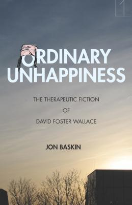 Ordinary Unhappiness: The Therapeutic Fiction of David Foster Wallace