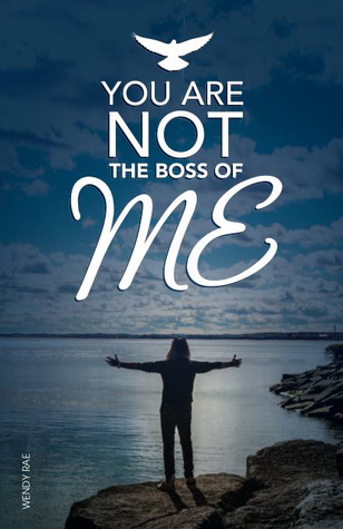 You Are Not the Boss of Me - a Memoir by Wendy Rae