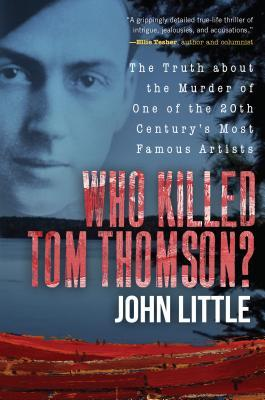 Who Killed Tom Thomson?: The Truth about the Murder of One of the 20th Century's Most Famous Artists