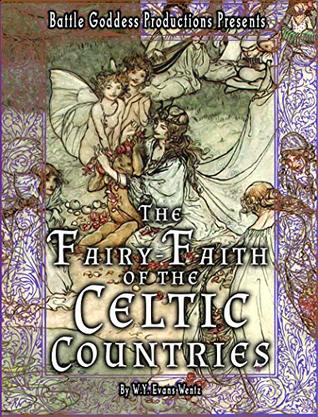 The Fairy-Faith of the Celtic Countries with Illustrations: A Collection of Fairy Testimonials, Studies, Mythology, and Science