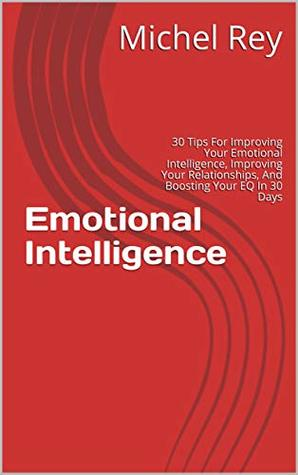 Emotional Intelligence: 30 Tips For Improving Your Emotional Intelligence, Improving Your Relationships, And Boosting Your EQ In 30 Days