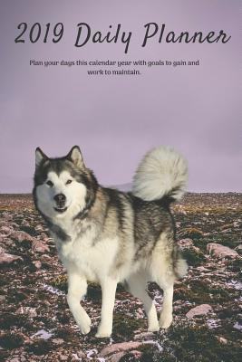 2019 Daily Planner Plan Your Days This Calendar Year with Goals to Gain and Work to Maintain.: Alaskan Malamute Dog Appointment Book for Hourly, Weekly, Monthly Planning 6am - 8pm, Pages Have Space for Tracking Notes & To-Do List: 6 X 9 in (15.2 X 22 CM)