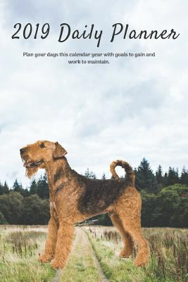 2019 Daily Planner Plan Your Days This Calendar Year with Goals to Gain and Work to Maintain.: Airedale Terrier Dog Appointment Book for Hourly, Weekly, Monthly Planning 6am - 8pm, Pages Have Space for Tracking Notes & To-Do List: 6 X 9 in (15.2 X 22 CM)
