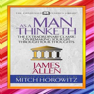 As a Man Thinketh (Condensed Classics): The Extraordinary Classic on Remaking Your Life Through Your Thoughts