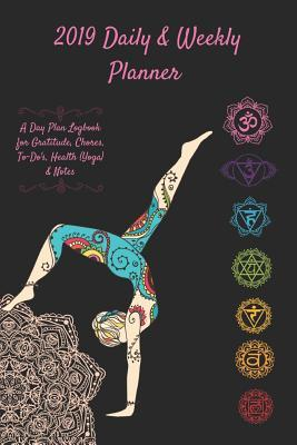 2019 Daily & Weekly Planner a Day Plan Logbook for Gratitude, Chores, To-Do's, Health (Yoga) & Notes: Yogi Chakra Journal: Track Dreams, Goals, To-Do List, Meals & Diary Notes for a Healthy Life on & Off the Mat (6 X 9 In, 365 Pgs)