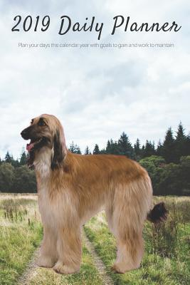2019 Daily Planner Plan Your Days This Calendar Year with Goals to Gain and Work to Maintain.: Afghan Hound Dog Appointment Book for Hourly, Weekly, Monthly Planning 6am - 8pm, Pages Have Space for Tracking Notes & To-Do List: 6 X 9 in (15.2 X 22 CM)