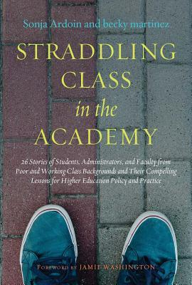 Straddling Class in the Academy: 26 Stories of Students, Administrators, and Faculty from Poor and Working-Class Backgrounds and Their Compelling Lessons for Higher Education Policy and Practice