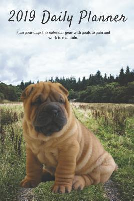 2019 Daily Planner Plan Your Days This Calendar Year with Goals to Gain and Work to Maintain.: Cute Chinese Shar Pei Puppy Dog Appointment Book for Hourly, Weekly, Monthly Planning 6am - 8pm, Page Space for Tracking Notes & To-Do List: 6 X 9 Inches