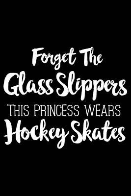 Forget the Glass Slippers This Princess Wears Hockey Skates: Ice Hockey 120 Pages 6 X 9 Inches Journal