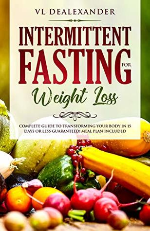 Intermittent Fasting for Weight Loss: Complete Guide to Transforming Your Body in 15 Days or Less Guaranteed! (Meal Plan Included)