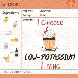 I Choose Low-Potassium Living: Reach 365 Happy And Healthy Days! [Low Potassium Recipes, Low Potassium Cookbook, Hyperkalemia Cookbook, Low Potassium Diet ... [Volume 12]