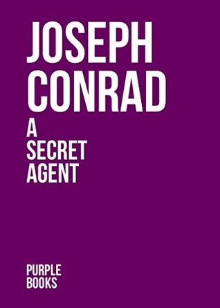 A SECRET AGENT by Joseph Conrad author of An Outcast of the Islands; Heart of Darkness; Lord Jim; Typhoon; Romance; Nostromo; Romance; Chance; Victory; The Rescue (Annotated)