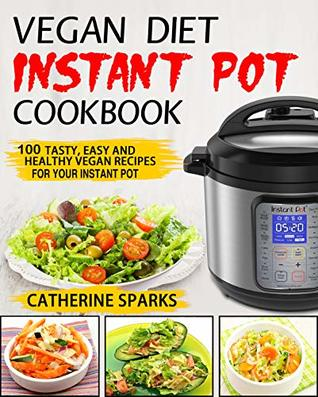 Vegan Diet Instant Pot Cookbook: 100 Tasty, Easy and Healthy Vegan Recipes for Your Instant Pot
